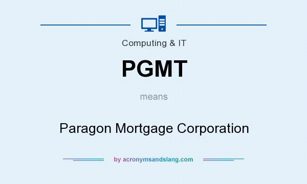 What does PGMT mean? It stands for Paragon Mortgage Corporation