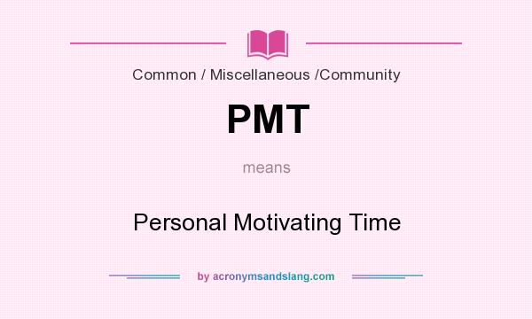 What does PMT mean? It stands for Personal Motivating Time