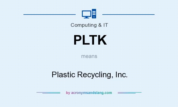 What does PLTK mean? It stands for Plastic Recycling, Inc.