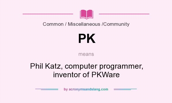 What does PK mean? It stands for Phil Katz, computer programmer, inventor of PKWare