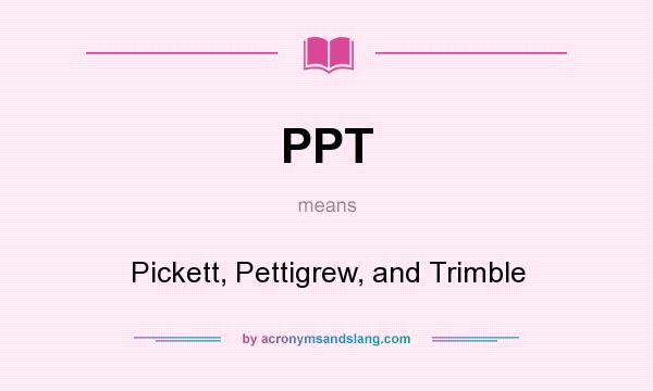 What does PPT mean? It stands for Pickett, Pettigrew, and Trimble