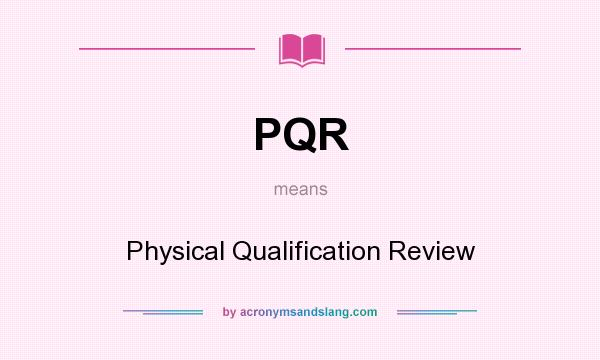 What does PQR mean? It stands for Physical Qualification Review