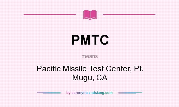 What does PMTC mean? It stands for Pacific Missile Test Center, Pt. Mugu, CA