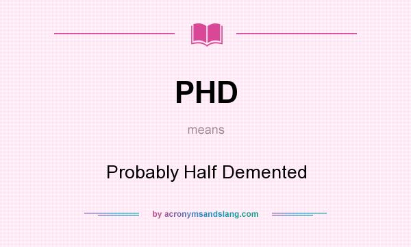 What does PHD mean? It stands for Probably Half Demented