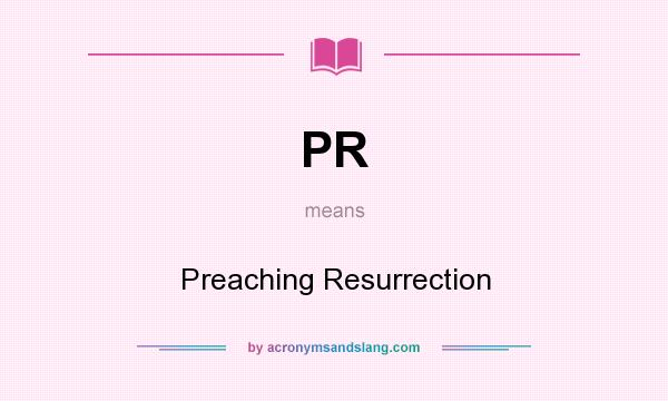 What does PR mean? It stands for Preaching Resurrection