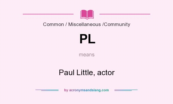 What does PL mean? It stands for Paul Little, actor