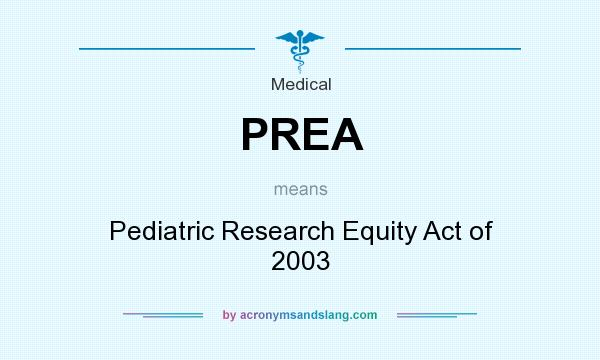 What does PREA mean? It stands for Pediatric Research Equity Act of 2003