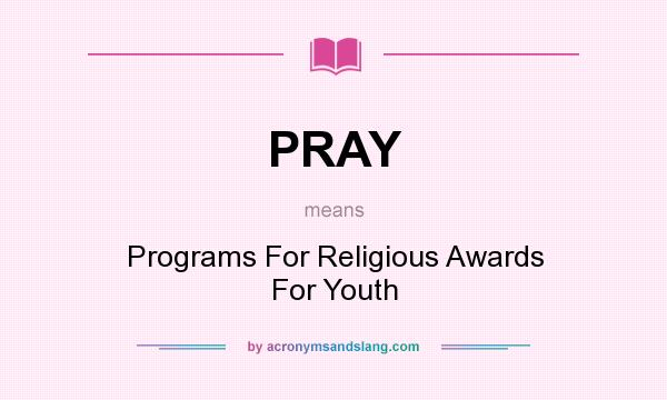 What does PRAY mean? It stands for Programs For Religious Awards For Youth