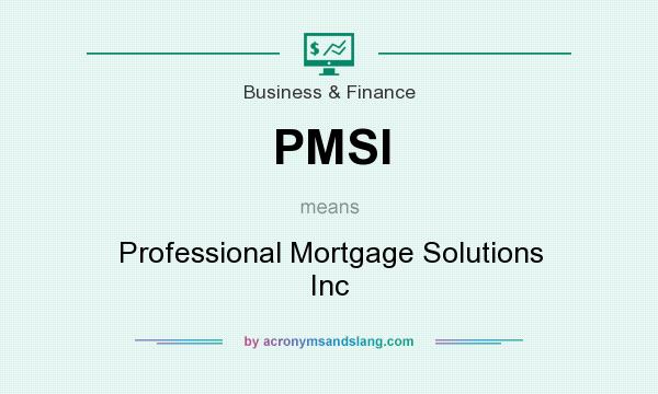 What does PMSI mean? It stands for Professional Mortgage Solutions Inc