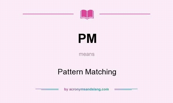 What does PM mean? It stands for Pattern Matching