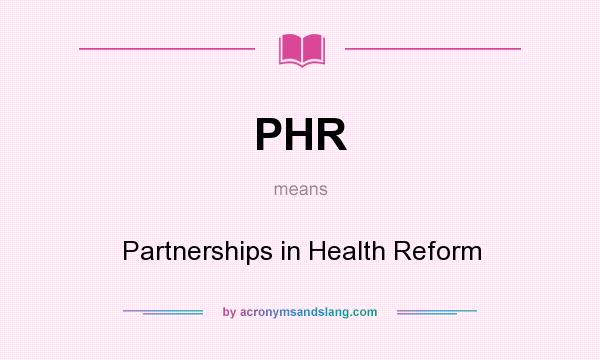 What does PHR mean? It stands for Partnerships in Health Reform