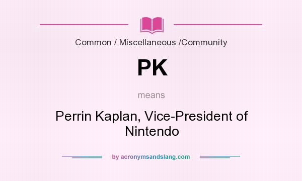 What does PK mean? It stands for Perrin Kaplan, Vice-President of Nintendo