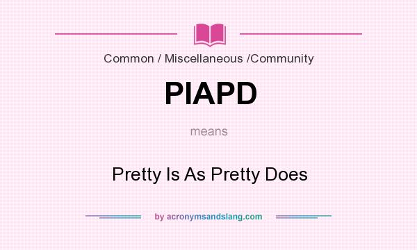 What does PIAPD mean? It stands for Pretty Is As Pretty Does