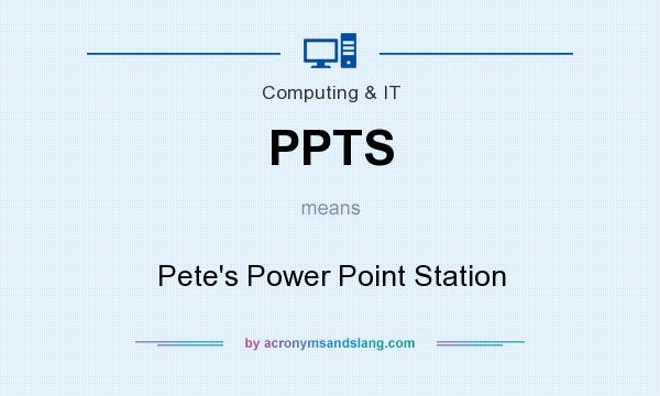 What does PPTS mean? It stands for Pete`s Power Point Station