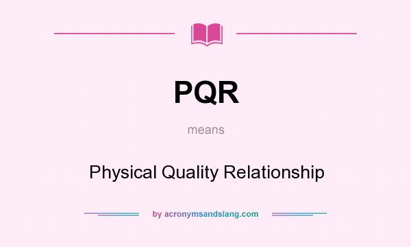 What does PQR mean? It stands for Physical Quality Relationship
