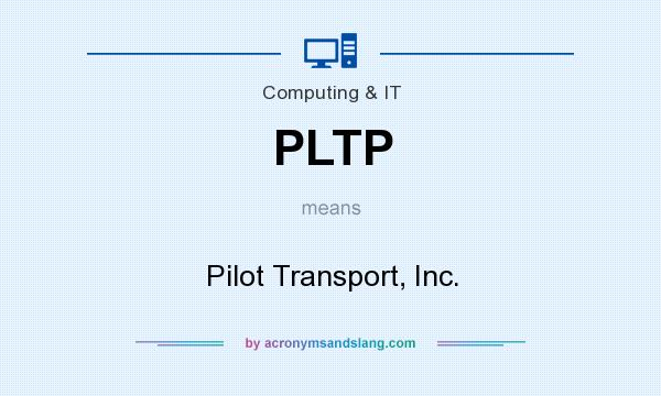 What does PLTP mean? It stands for Pilot Transport, Inc.