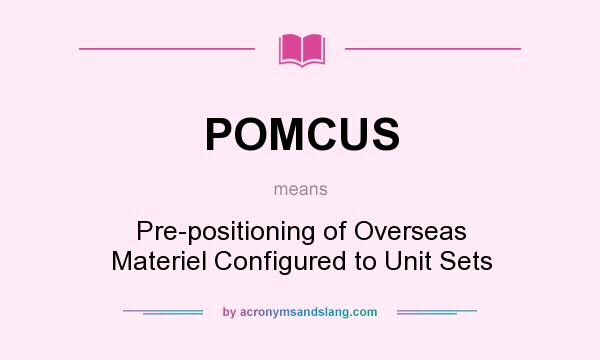 What does POMCUS mean? It stands for Pre-positioning of Overseas Materiel Configured to Unit Sets