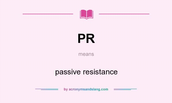 What does PR mean? It stands for passive resistance