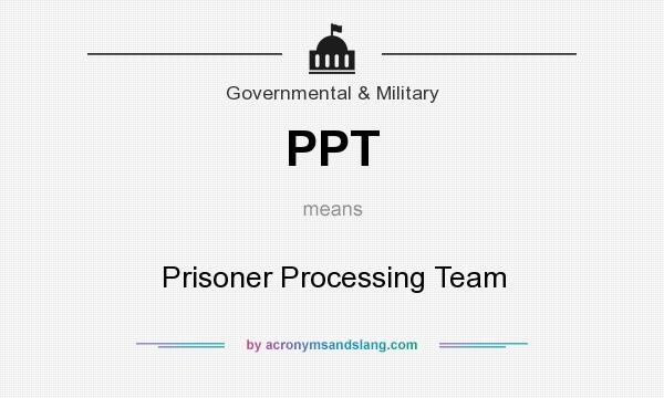What does PPT mean? It stands for Prisoner Processing Team