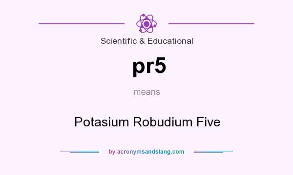 What does pr5 mean? It stands for Potasium Robudium Five