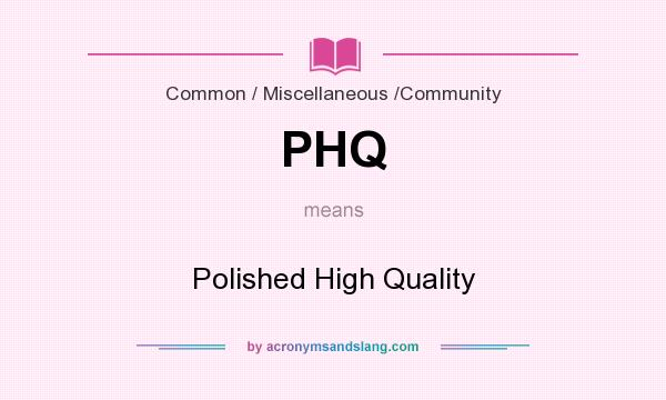 What does PHQ mean? It stands for Polished High Quality