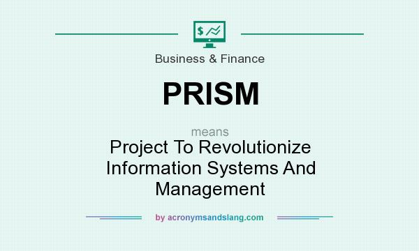 What does PRISM mean? It stands for Project To Revolutionize Information Systems And Management