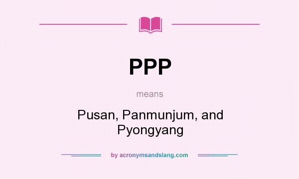 What does PPP mean? It stands for Pusan, Panmunjum, and Pyongyang
