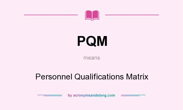 What does PQM mean? It stands for Personnel Qualifications Matrix