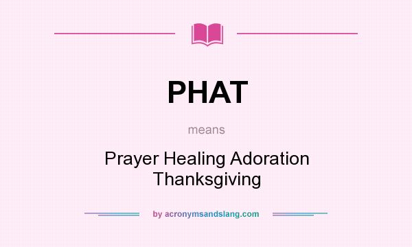 What does PHAT mean? It stands for Prayer Healing Adoration Thanksgiving