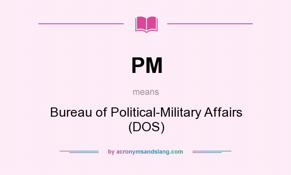 What does PM mean? It stands for Bureau of Political-Military Affairs (DOS)