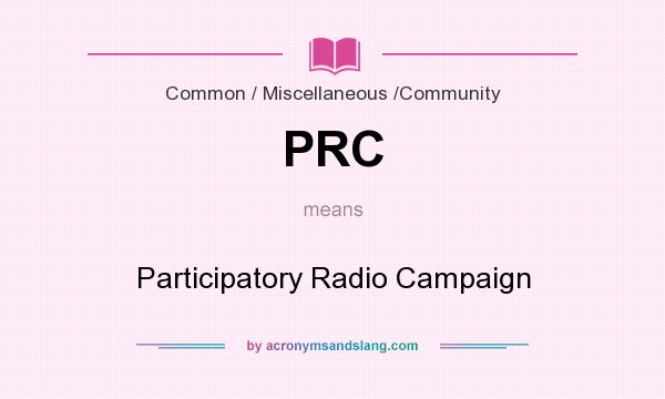 What does PRC mean? It stands for Participatory Radio Campaign