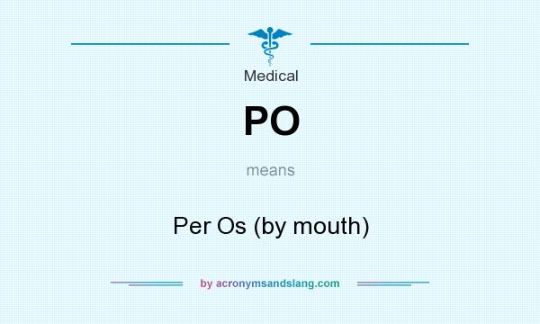What does PO mean? It stands for Per Os (by mouth)