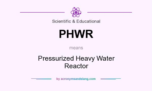 What does PHWR mean? It stands for Pressurized Heavy Water Reactor