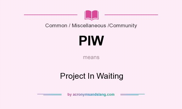 What does PIW mean? It stands for Project In Waiting