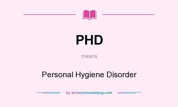 What does PHD mean? It stands for Personal Hygiene Disorder
