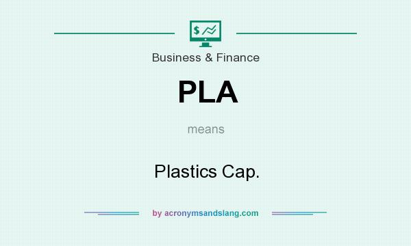 What does PLA mean? It stands for Plastics Cap.