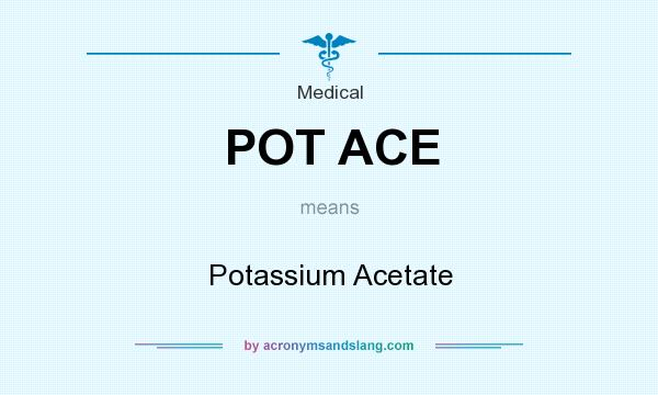 What does POT ACE mean? It stands for Potassium Acetate