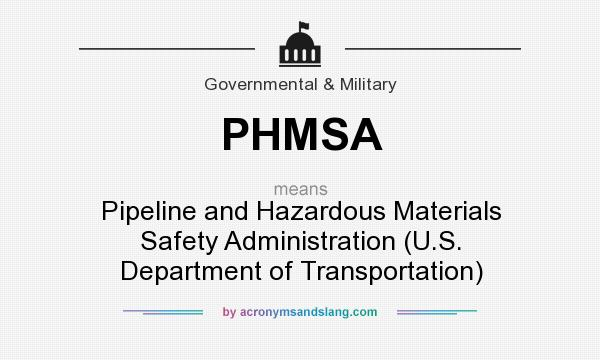 What does PHMSA mean? It stands for Pipeline and Hazardous Materials Safety Administration (U.S. Department of Transportation)