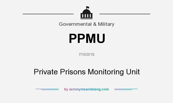 What does PPMU mean? It stands for Private Prisons Monitoring Unit
