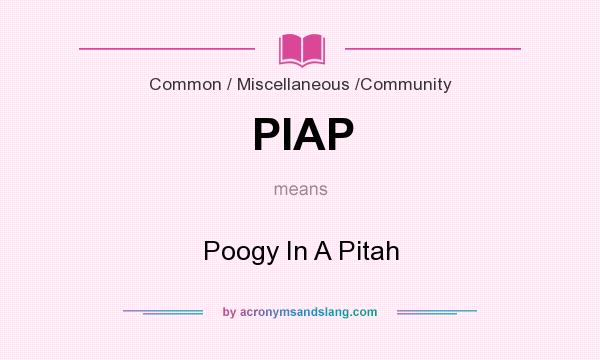 What does PIAP mean? It stands for Poogy In A Pitah