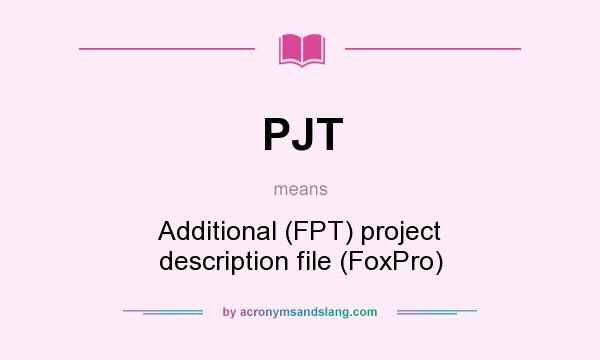 What does PJT mean? It stands for Additional (FPT) project description file (FoxPro)