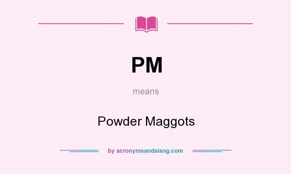 What does PM mean? It stands for Powder Maggots
