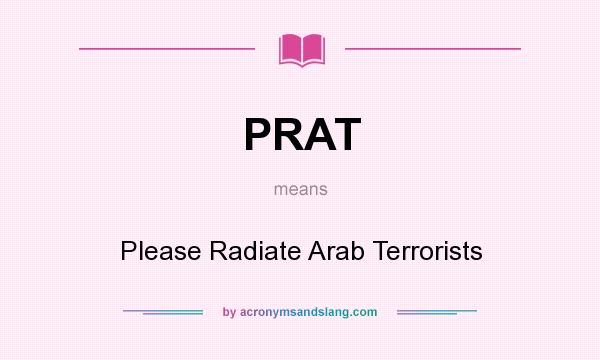 What does PRAT mean? It stands for Please Radiate Arab Terrorists