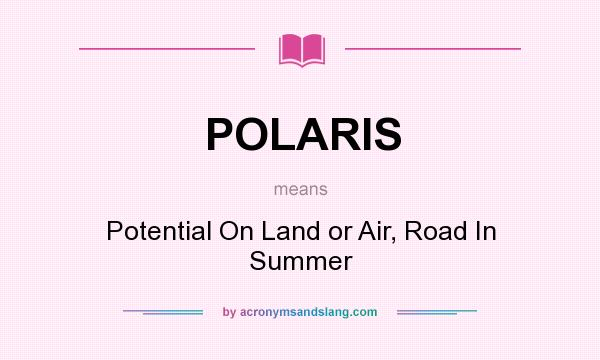 What does POLARIS mean? It stands for Potential On Land or Air, Road In Summer