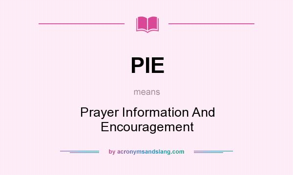 What does PIE mean? It stands for Prayer Information And Encouragement