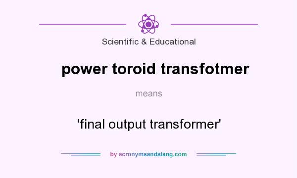 What does power toroid transfotmer mean? It stands for `final output transformer`