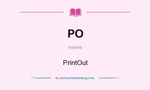 What does PO mean? It stands for PrintOut