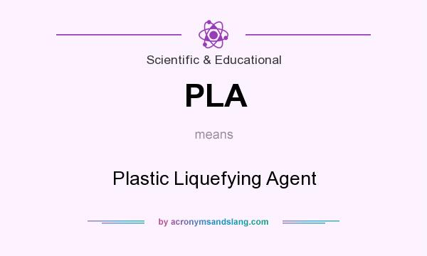 What does PLA mean? It stands for Plastic Liquefying Agent