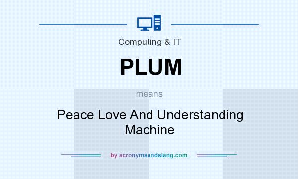 What does PLUM mean? It stands for Peace Love And Understanding Machine