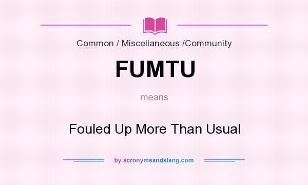 What does FUMTU mean? It stands for Fouled Up More Than Usual
